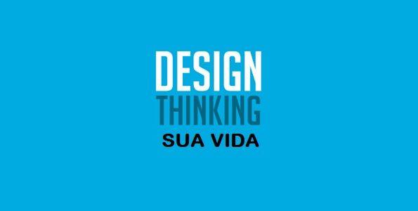 Como o Design Thinking pode nos ajudar a projetar nossas próprias vidas?